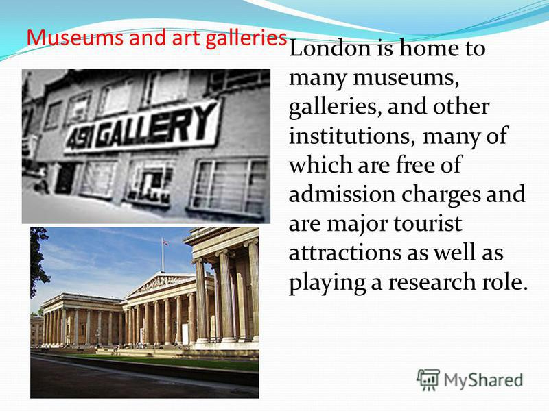 Museums and art galleries London is home to many museums, galleries, and other institutions, many of which are free of admission charges and are major tourist attractions as well as playing a research role.