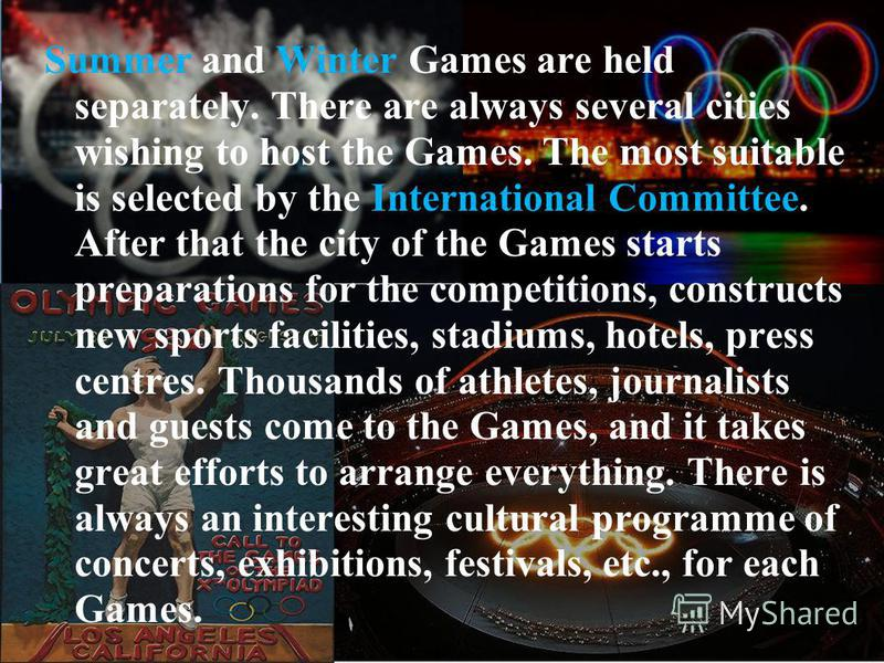 Summer and Winter Games are held separately. There are always several cities wishing to host the Games. The most suitable is selected by the International Committee. After that the city of the Games starts preparations for the competitions, construct