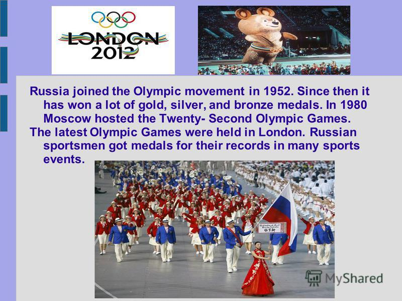 Russia joined the Olympic movement in 1952. Since then it has won a lot of gold, silver, and bronze medals. In 1980 Moscow hosted the Twenty- Second Olympic Games. The latest Olympic Games were held in London. Russian sportsmen got medals for their r