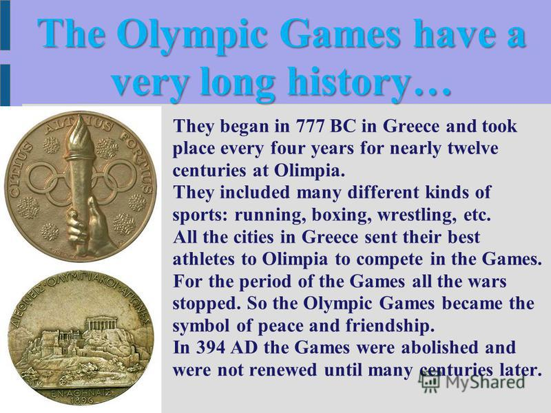 The Olympic Games have a very long history… They began in 777 BC in Greece and took place every four years for nearly twelve centuries at Olimpia. They included many different kinds of sports: running, boxing, wrestling, etc. All the cities in Greece