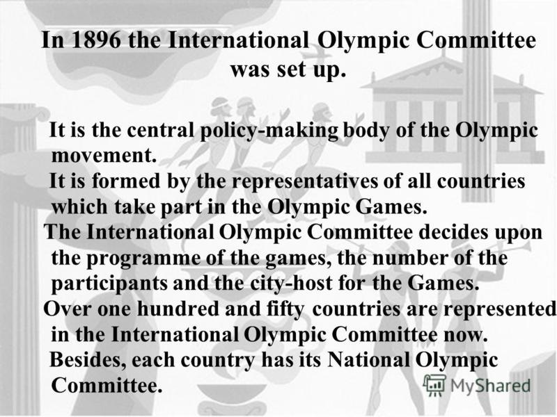 It is the central policy-making body of the Olympic movement. It is formed by the representatives of all countries which take part in the Olympic Games. The International Olympic Committee decides upon the programme of the games, the number of the pa