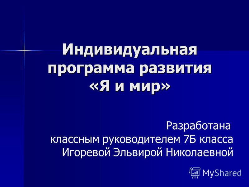 Индивидуальная программа развития «Я и мир» Разработана классным руководителем 7Б класса Игоревой Эльвирой Николаевной