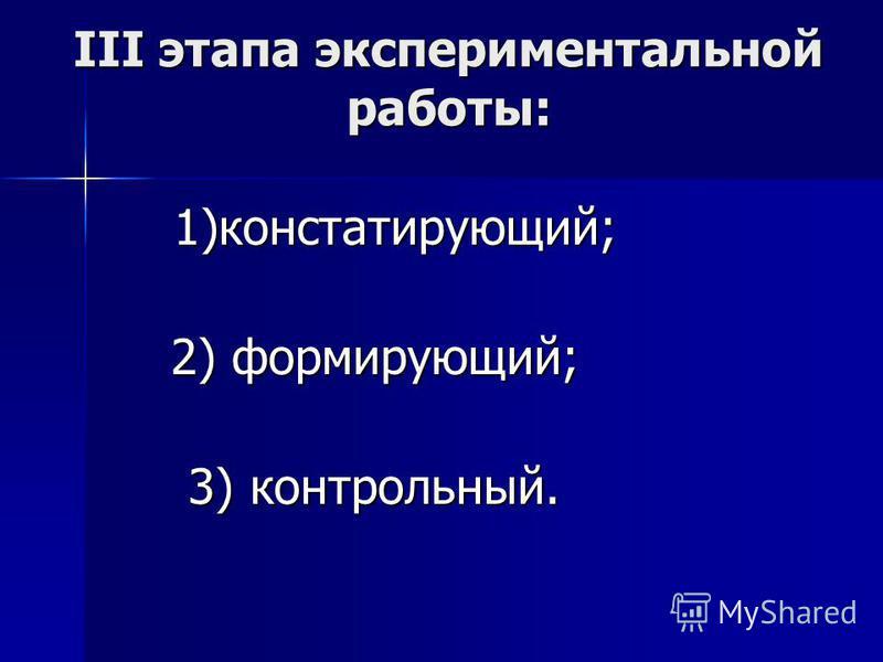 III этапа экспериментальной работы: 1)констатирующий; 1)констатирующий; 2) формирующий; 2) формирующий; 3) контрольный. 3) контрольный.