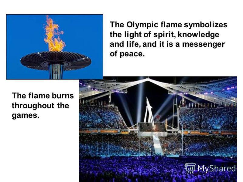The Olympic flame symbolizes the light of spirit, knowledge and life, and it is a messenger of peace. The flame burns throughout the games.