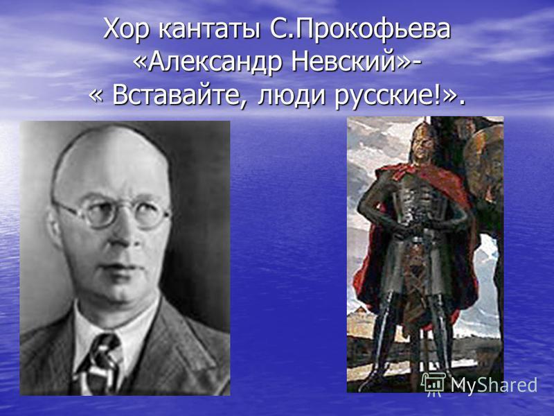 Хор кантаты С.Прокофьева «Александр Невский»- « Вставайте, люди русские!».
