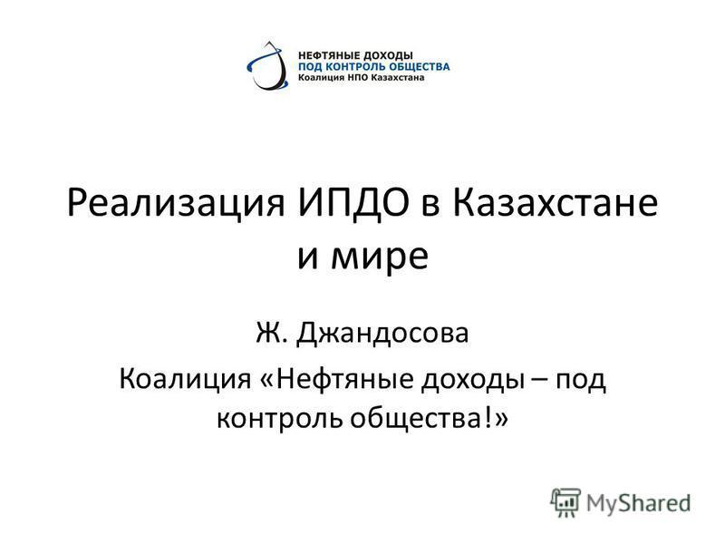 Реализация ИПДО в Казахстане и мире Ж. Джандосова Коалиция «Нефтяные доходы – под контроль общества!»