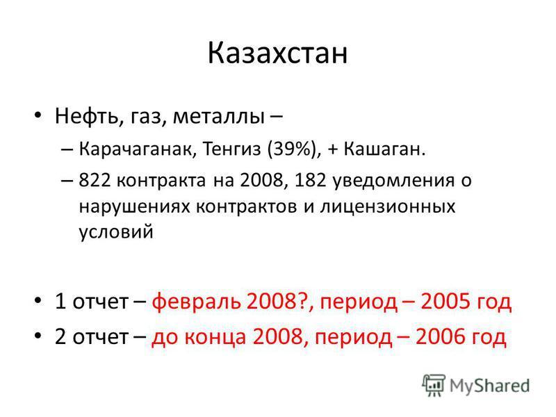 Казахстан Нефть, газ, металлы – – Карачаганак, Тенгиз (39%), + Кашаган. – 822 контракта на 2008, 182 уведомления о нарушениях контрактов и лицензионных условий 1 отчет – февраль 2008?, период – 2005 год 2 отчет – до конца 2008, период – 2006 год