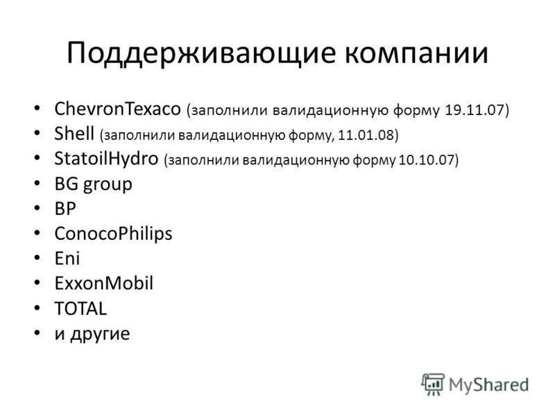 Поддерживающие компании ChevronTexaco (заполнили валидационную форму 19.11.07) Shell (заполнили валидационную форму, 11.01.08) StatoilHydro (заполнили валидационную форму 10.10.07) BG group BP ConocoPhilips Eni ExxonMobil TOTAL и другие