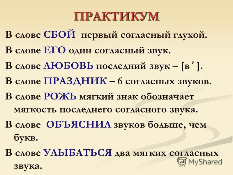ПРАКТИКУМ В слове СБОЙ первый согласный глухой. В слове ЕГО один согласный звук. В слове ЛЮБОВЬ посладний звук – [в ̕ ]. В слове ПРАЗДНИК – 6 согласных звуков. В слове РОЖЬ мягкий знак обозначает мягкость посладнего согласного звука. В слове ОБЪЯСНИЛ