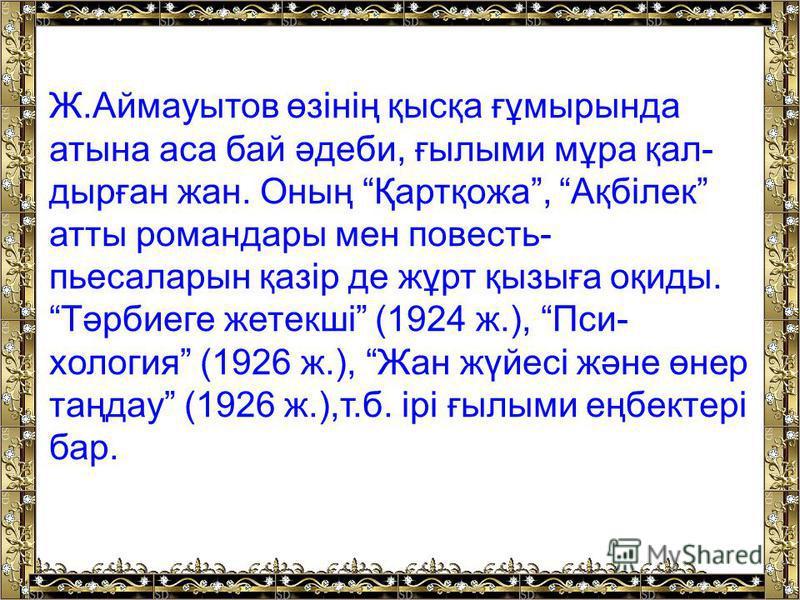 Ж.Аймауытов өзінің қысқа ғұмырында атына аса бай әдеби, ғылыми мұра қал дырған жан. Оның Қартқожа, Ақбілек атты романдары мен повесть- пьесаларын қазір де жұрт қызыға оқиды. Тәрбиеге жетекші (1924 ж.), Пси хология (1926 ж.), Жан жүйесі және өне