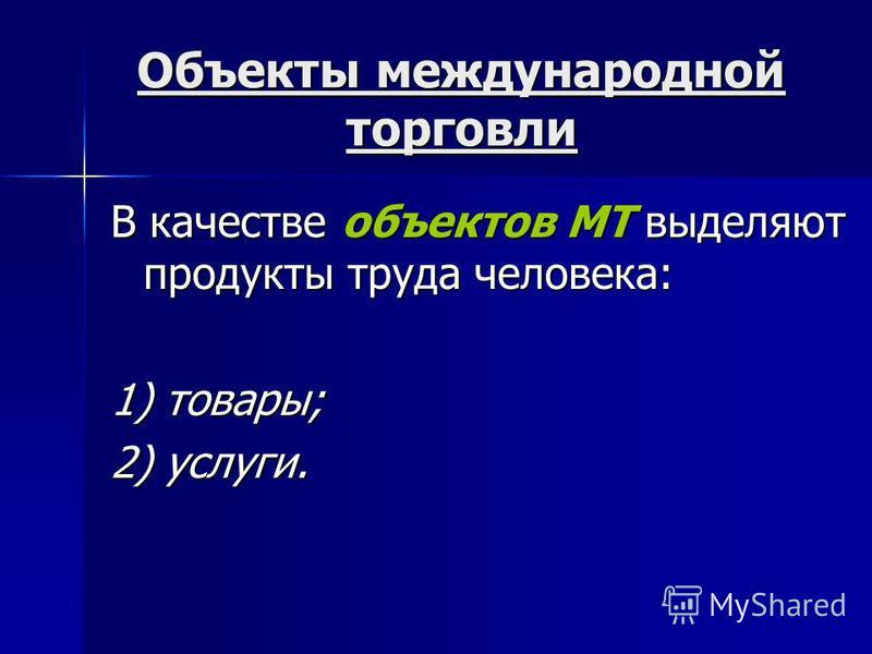 Объекты международной торговли В качестве объектов МТ выделяют продукты труда человека: 1) товары; 2) услуги.