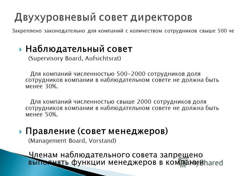 (Supervisory Board, Aufsichtsrat) Для компаний численностью 500-2000 сотрудников доля сотрудников компании в наблюдательном совете не должна быть менее 30%. Для компаний численностью свыше 2000 сотрудников доля сотрудников компании в наблюдательном с