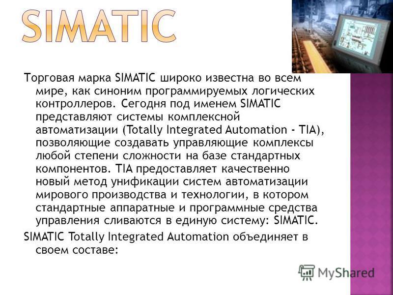 Торговая марка SIMATIC широко известна во всем мире, как синоним программируемых логических контроллеров. Сегодня под именем SIMATIC представляют системы комплексной автоматизации (Totally Integrated Automation - TIA), позволяющие создавать управляющ