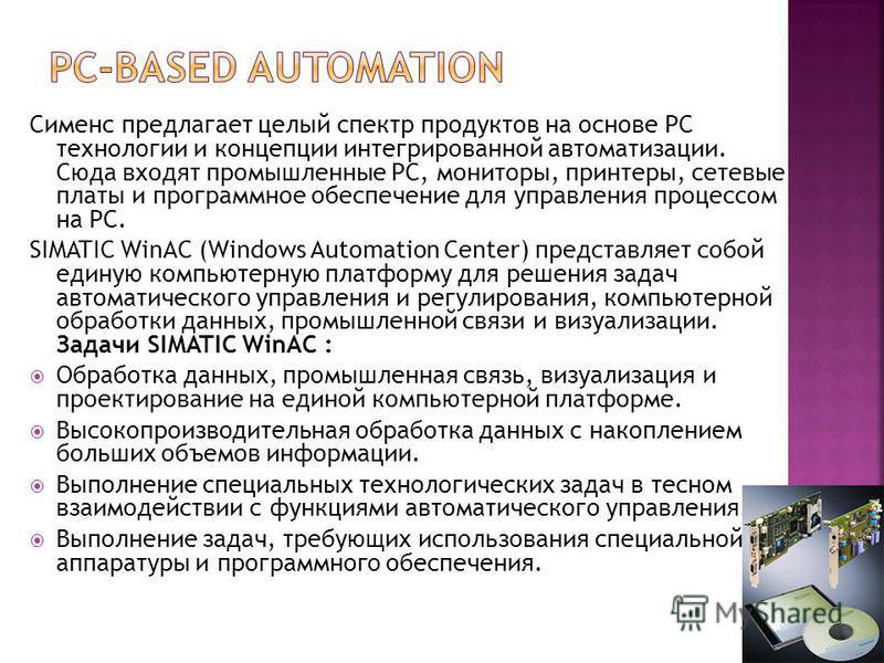Сименс предлагает целый спектр продуктов на основе PC технологии и концепции интегрированной автоматизации. Сюда входят промышленные PC, мониторы, принтеры, сетевые платы и программное обеспечение для управления процессом на PC. SIMATIC WinAC (Window