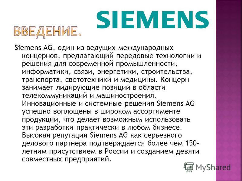 Siemens AG, один из ведущих международных концернов, предлагающий передовые технологии и решения для современной промышленности, информатики, связи, энергетики, строительства, транспорта, светотехники и медицины. Концерн занимает лидирующие позиции в
