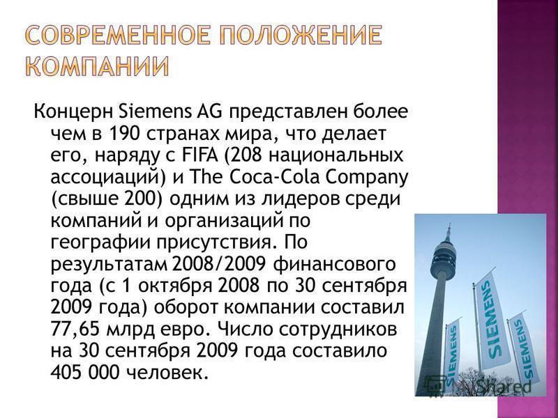 Концерн Siemens AG представлен более чем в 190 странах мира, что делает его, наряду с FIFA (208 национальных ассоциаций) и The Coca-Cola Company (свыше 200) одним из лидеров среди компаний и организаций по географии присутствия. По результатам 2008/2