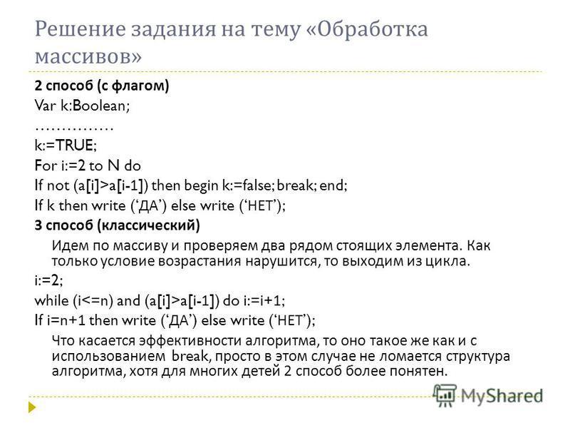 Решение задания на тему «Обработка массивов» 2 способ (с флагом) Var k : Boolean ; …………… k:=TRUE; For i:=2 to N do If not (a[i]>a[i- 1 ]) then begin k:=false; break; end; If k then write ( ДА ) else write ( НЕТ ); 3 способ (классический) Идем по масс