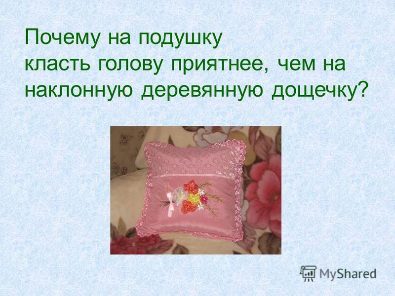 Почему на подушку класть голову приятнее, чем на наклонную деревянную дощечку?