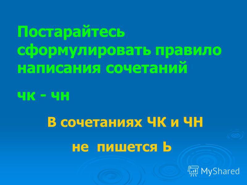 Постарайтесь сформулировать правило написания сочетаний чк - чн В сочетаниях ЧК и ЧН не пишется Ь