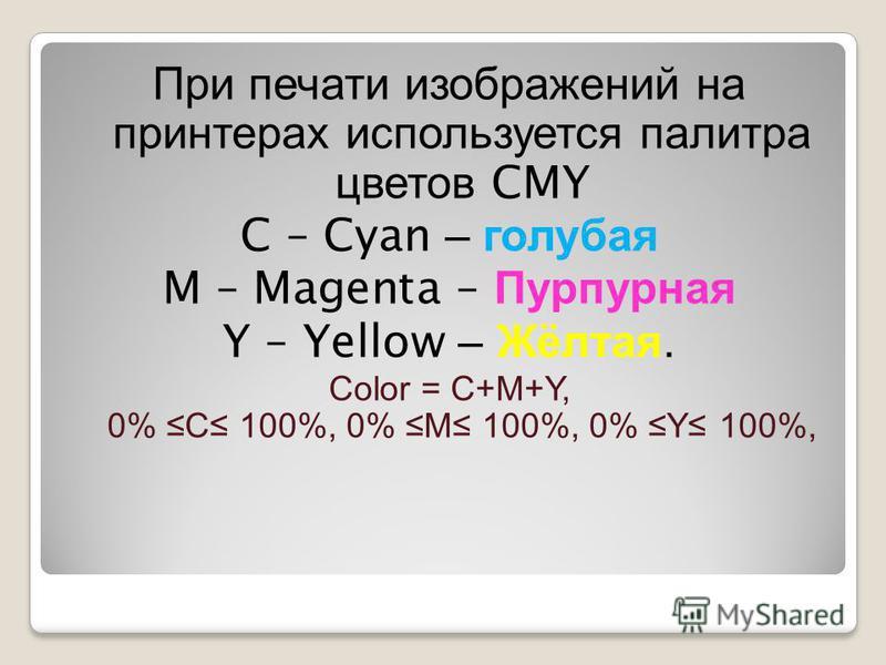 При печати изображений на принтерах используется палитра цветов CMY C – Cyan – голубая M – Magenta – Пурпурная Y – Yellow – Жёлтая. Color = C+M+Y, 0% C 100%, 0% M 100%, 0% Y 100%,