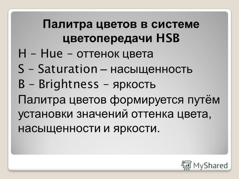 Палитра цветов в системе цветопередачи HSB H – Hue – оттенок цвета S – Saturation – насыщенность B – Brightness – яркость Палитра цветов формируется путём установки значений оттенка цвета, насыщенности и яркости.