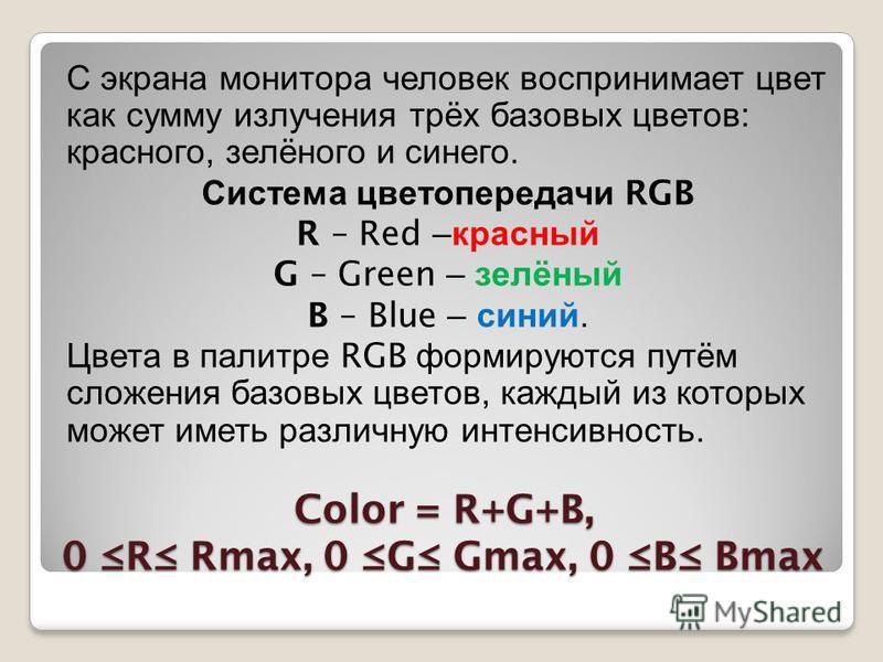 Color = R+G+B, 0 R Rmax, 0 G Gmax, 0 B Bmax С экрана монитора человек воспринимает цвет как сумму излучения трёх базовых цветов : красного, зелёного и синего. Система цветопередачи RGB R – Red – красный G – Green – зелёный B – Blue – синий. Цвета в п
