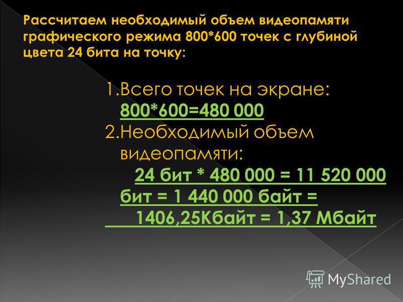 Рассчитаем необходимый объем видеопамяти графического режима 800*600 точек с глубиной цвета 24 бита на точку: 1. Всего точек на экране: 800*600=480 000 2. Необходимый объем видеопамяти: 24 бит * 480 000 = 11 520 000 бит = 1 440 000 байт = 1406,25Кбай