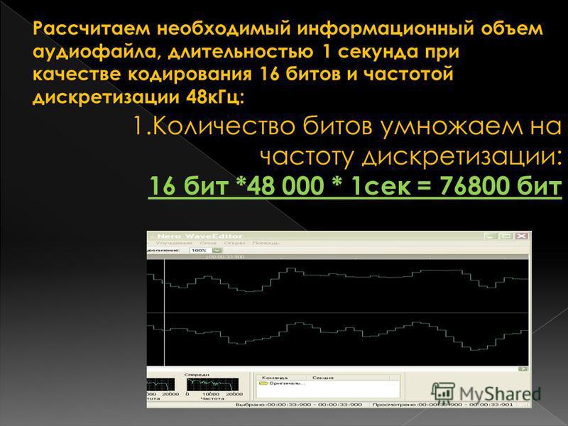 Рассчитаем необходимый информационный объем аудиофайла, длительностью 1 секунда при качестве кодирования 16 битов и частотой дискретизации 48 к Гц: 1. Количество битов умножаем на частоту дискретизации: 16 бит *48 000 * 1 сек = 76800 бит