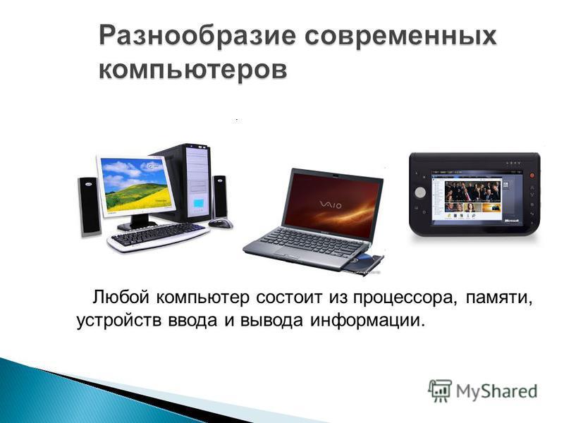 Разнообразие современных компьютеров Любой компьютер состоит из процессора, памяти, устройств ввода и вывода информации.