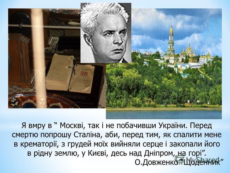 Я вмру в Москві, так і не побачивши України. Перед смертю попрошу Сталіна, аби, перед тим, як спалити мене в крематорії, з грудей моїх вийняли серце і закопали його в рідну землю, у Києві, десь над Дніпром, на горі. О.Довженко Щоденник