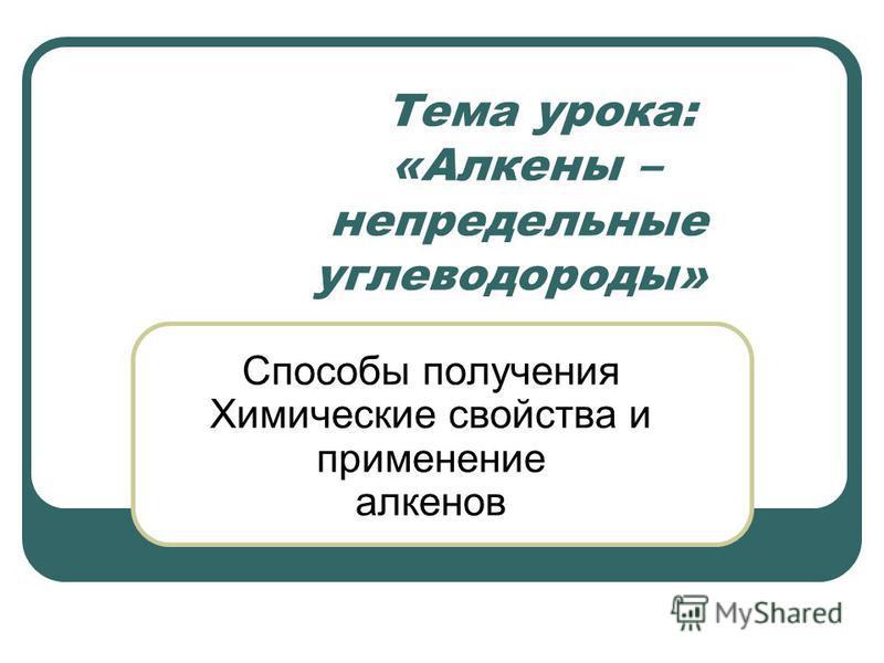 Тема урока: «Алкены – непредельные углеводороды» Способы получения Химические свойства и применение алкенов