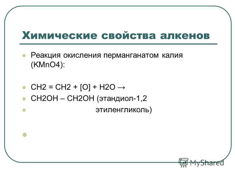 Химические свойства алкенов Реакция окисления перманганатом калия (KMnO4): CH2 = CH2 + [O] + H2O CH2OH – CH2OH (этандиол-1,2 этиленгликоль)