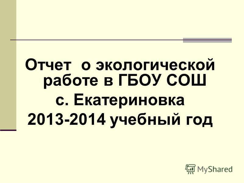 Отчет о экологической работе в ГБОУ СОШ с. Екатериновка 2013-2014 учебный год
