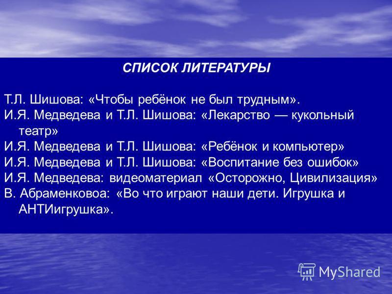 СПИСОК ЛИТЕРАТУРЫ Т.Л. Шишова: «Чтобы ребёнок не был трудным». И.Я. Медведева и Т.Л. Шишова: «Лекарство кукольный театр» И.Я. Медведева и Т.Л. Шишова: «Ребёнок и компьютер» И.Я. Медведева и Т.Л. Шишова: «Воспитание без ошибок» И.Я. Медведева: видеома