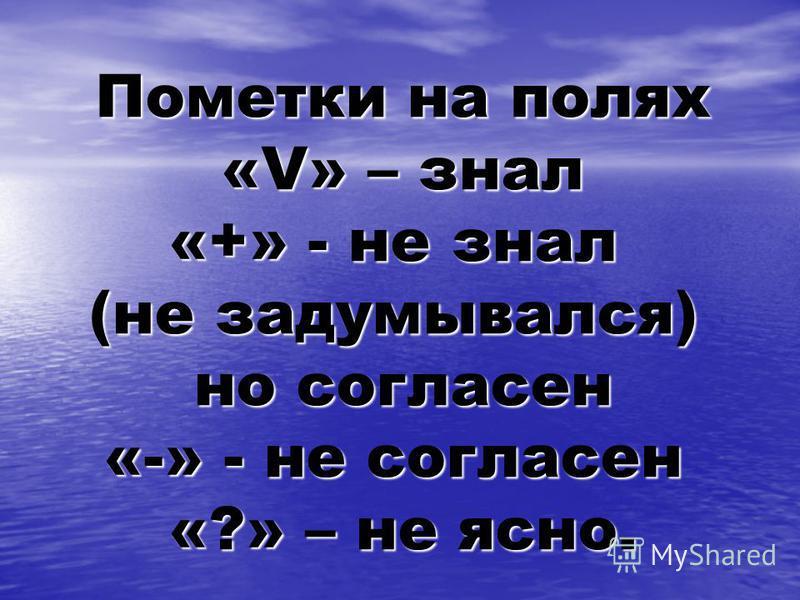 Пометки на полях «V» – знал «+» - не знал (не задумывался) но согласен «-» - не согласен «?» – не ясно.