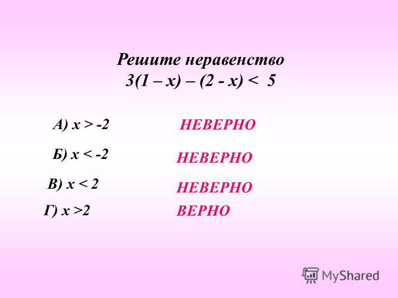 Решите неравенство 3(1 – х) – (2 - х) < 5 А) х > -2 Б) х < -2 В) х < 2 Г) х >2 НЕВЕРНО ВЕРНО