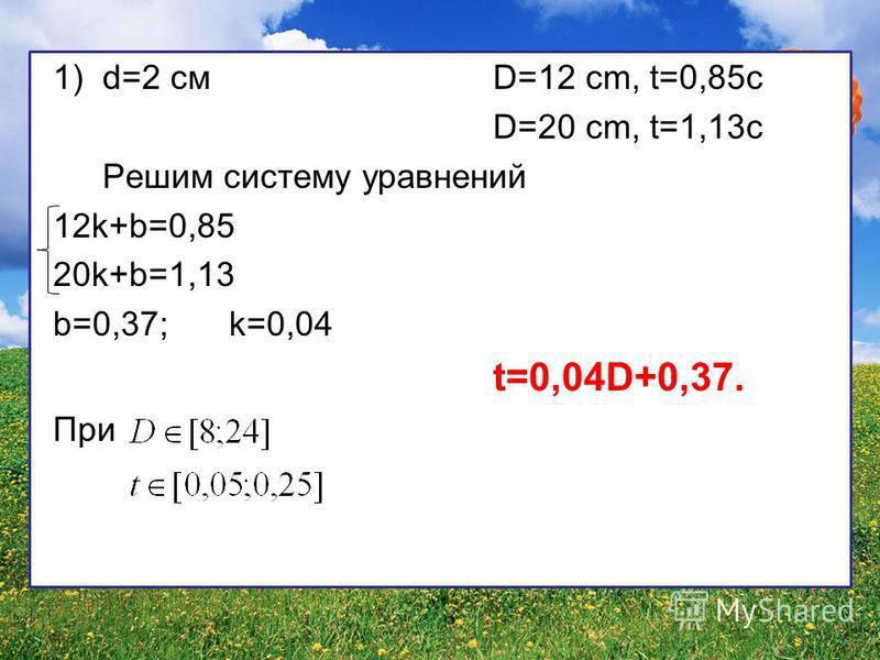 1)d=2 смD=12 cm, t=0,85c D=20 cm, t=1,13c Решим систему уравнений 12k+b=0,85 20k+b=1,13 b=0,37;k=0,04 t=0,04D+0,37. При