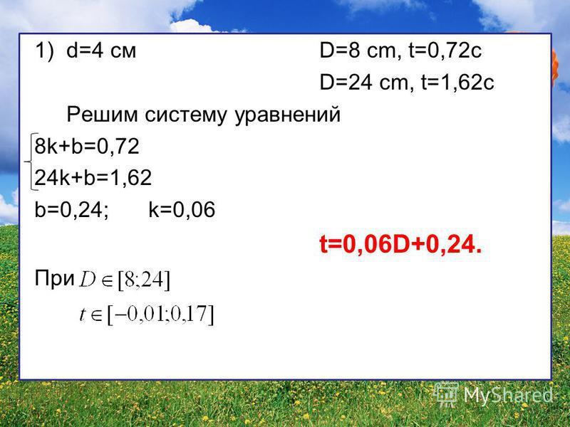 1)d=4 смD=8 cm, t=0,72c D=24 cm, t=1,62c Решим систему уравнений 8k+b=0,72 24k+b=1,62 b=0,24;k=0,06 t=0,06D+0,24. При