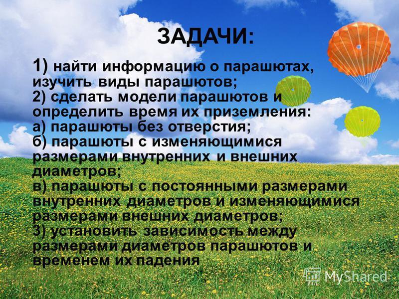ЗАДАЧИ: 1) найти информацию о парашютах, изучить виды парашютов; 2) сделать модели парашютов и определить время их приземления: а) парашюты без отверстия; б) парашюты с изменяющимися размерами внутренних и внешних диаметров; в) парашюты с постоянными