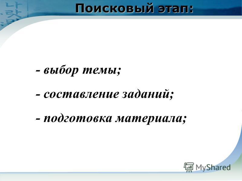 Поисковый этап: - выбор темы; - составление заданий; - подготовка материала;
