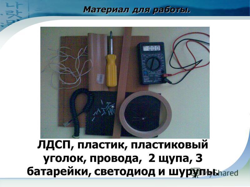 Материал для работы. Материал для работы. ЛДСП, пластик, пластиковый уголок, провода, 2 щупа, 3 батарейки, светодиод и шурупы.