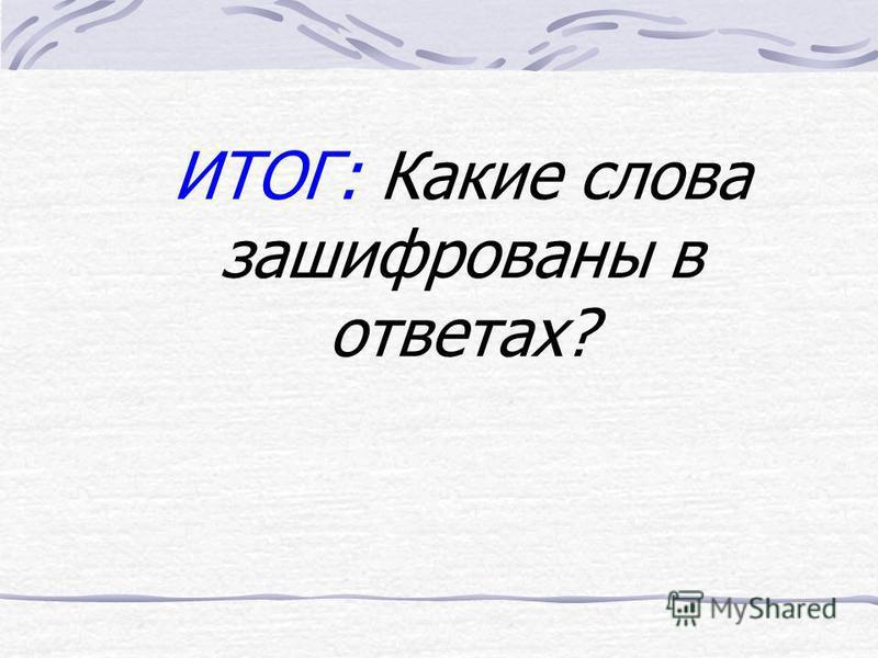 ИТОГ: Какие слова зашифрованы в ответах?
