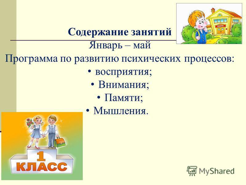 Содержание занятий Январь – май Программа по развитию психических процессов: восприятия; Внимания; Памяти; Мышления.