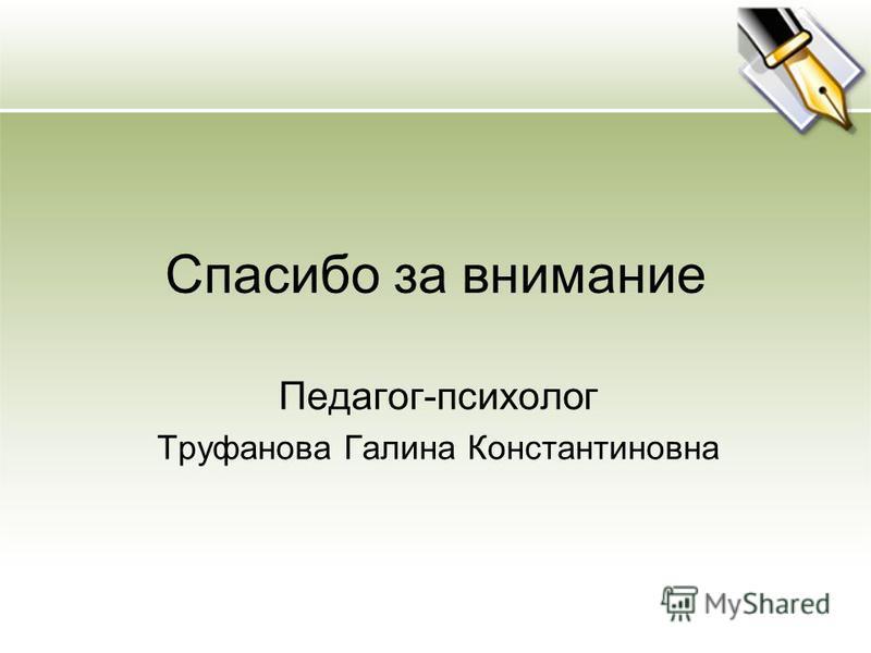 Спасибо за внимание Педагог-психолог Труфанова Галина Константиновна