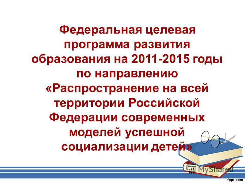 Федеральная целевая программа развития образования на 2011-2015 годы по направлению «Распространение на всей территории Российской Федерации современных моделей успешной социализации детей»