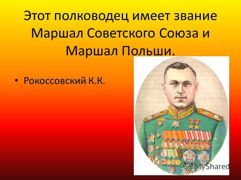 Этот полководец имеет звание Маршал Советского Союза и Маршал Польши. Рокоссовский К.К.