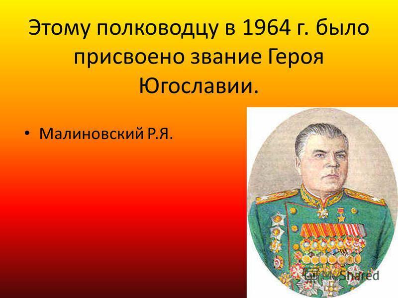 Этому полководцу в 1964 г. было присвоено звание Героя Югославии. Малиновский Р.Я.