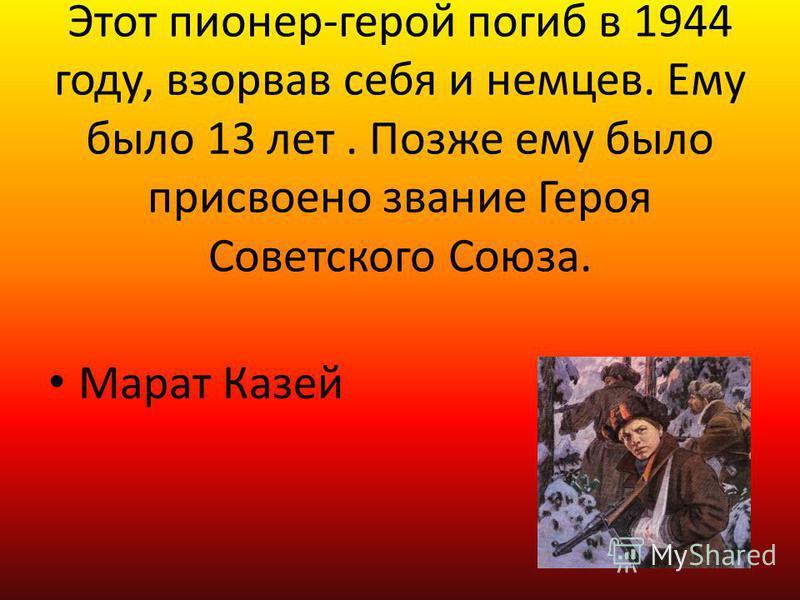 Этот пионер-герой погиб в 1944 году, взорвав себя и немцев. Ему было 13 лет. Позже ему было присвоено звание Героя Советского Союза. Марат Казей