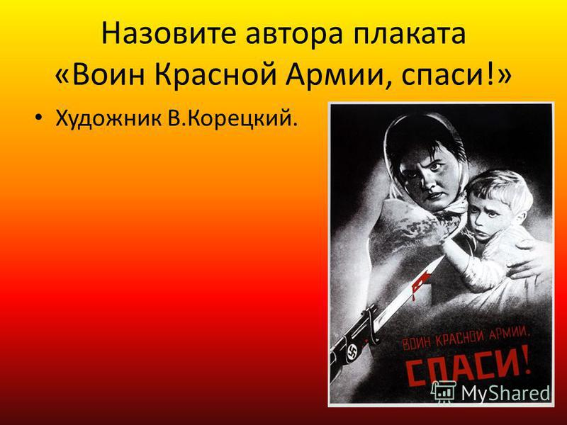 Назовите автора плаката «Воин Красной Армии, спаси!» Художник В.Корецкий.