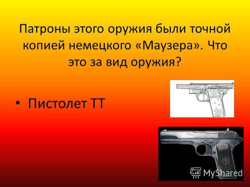 Патроны этого оружия были точной копией немецкого «Маузера». Что это за вид оружия? Пистолет ТТ